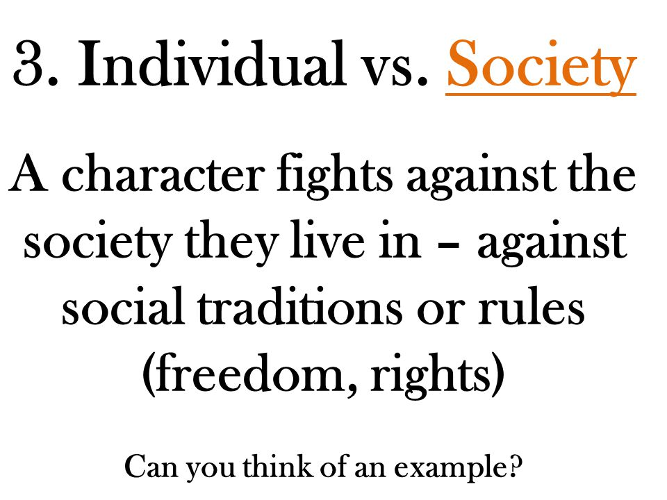 3. Individual vs. Society A character fights against the society they live in – against social traditions or rules (freedom, rights) Can you think of