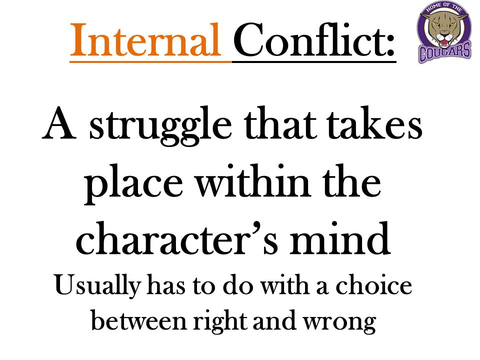 Internal Conflict: A struggle that takes place within the character's mind Usually has to do with a choice between right and wrong