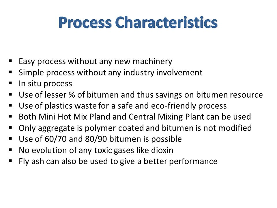  Easy process without any new machinery  Simple process without any industry involvement  In situ process  Use of lesser % of bitumen and thus sav