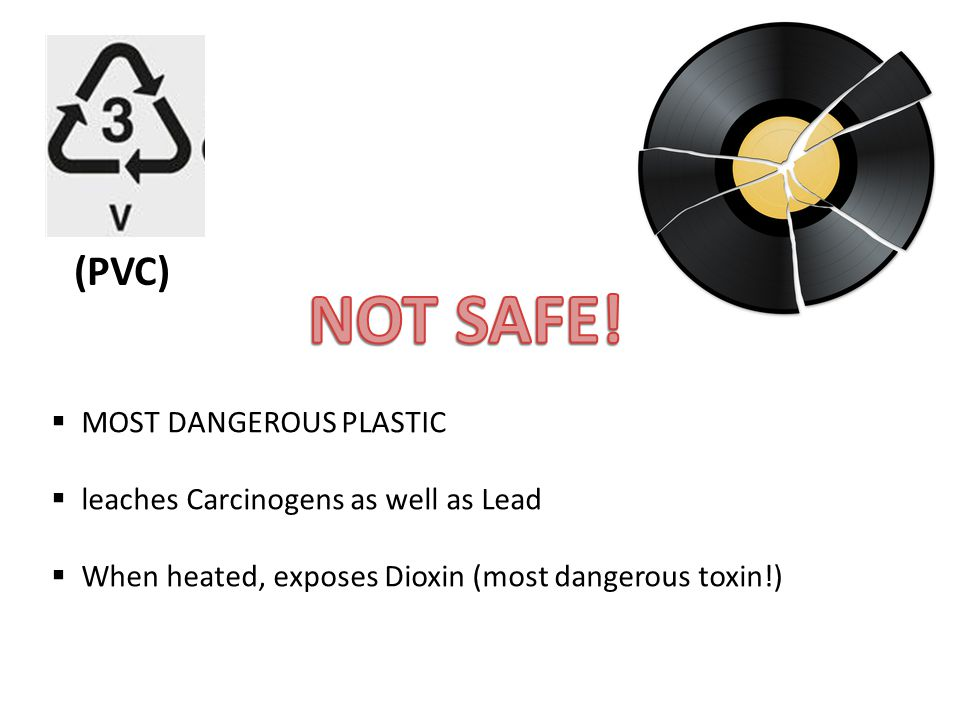  MOST DANGEROUS PLASTIC  leaches Carcinogens as well as Lead  When heated, exposes Dioxin (most dangerous toxin!) (PVC)