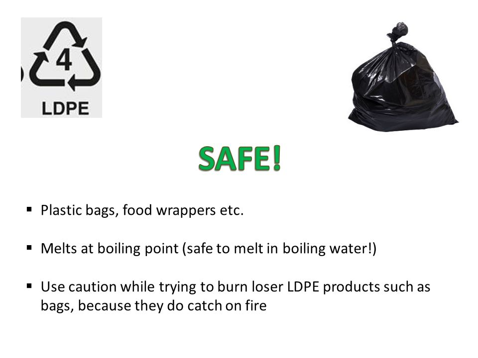  Plastic bags, food wrappers etc.  Melts at boiling point (safe to melt in boiling water!)  Use caution while trying to burn loser LDPE products su