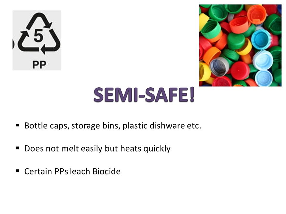  Bottle caps, storage bins, plastic dishware etc.  Does not melt easily but heats quickly  Certain PPs leach Biocide