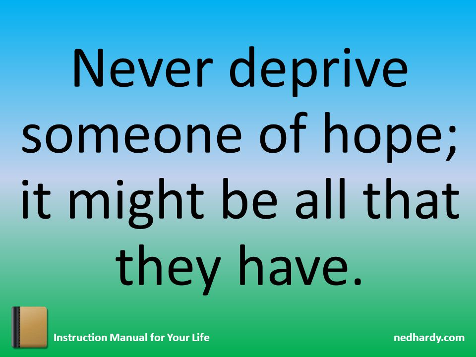 nedhardy.com Instruction Manual for Your Life Never deprive someone of hope; it might be all that they have.