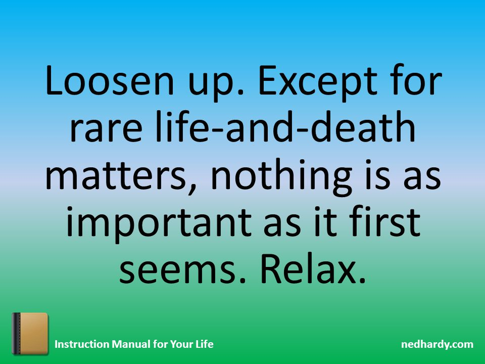 nedhardy.com Instruction Manual for Your Life Loosen up. Except for rare life-and-death matters, nothing is as important as it first seems. Relax.