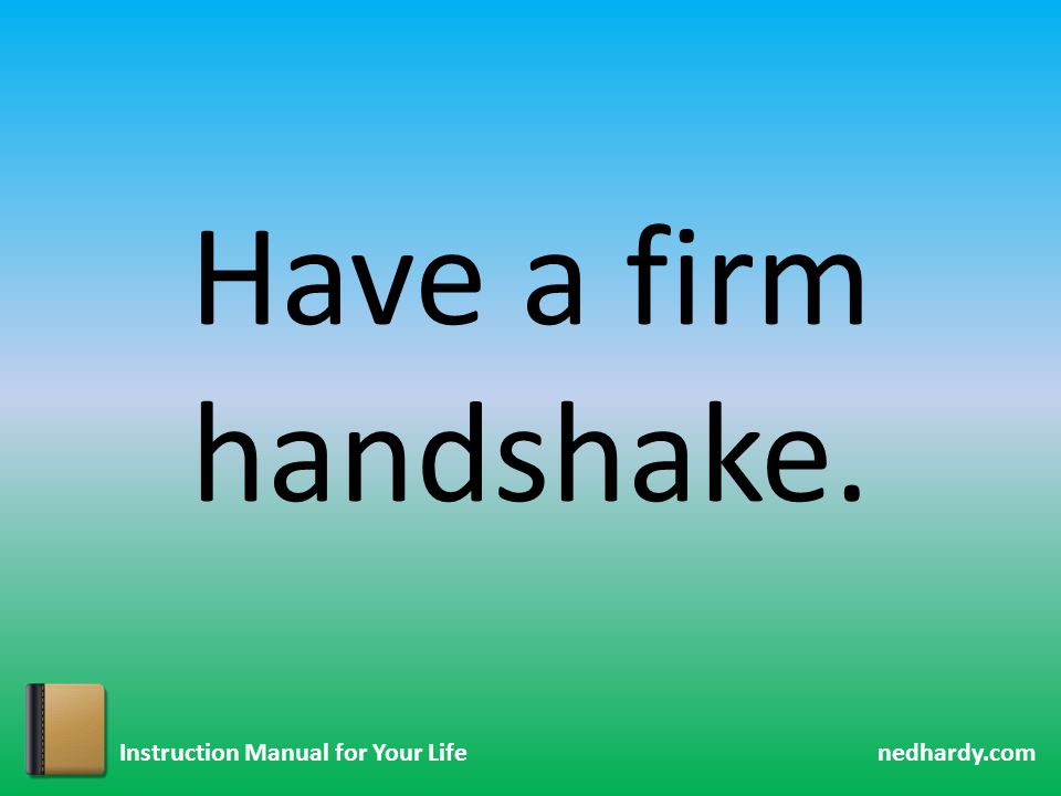 nedhardy.com Instruction Manual for Your Life Have a firm handshake.