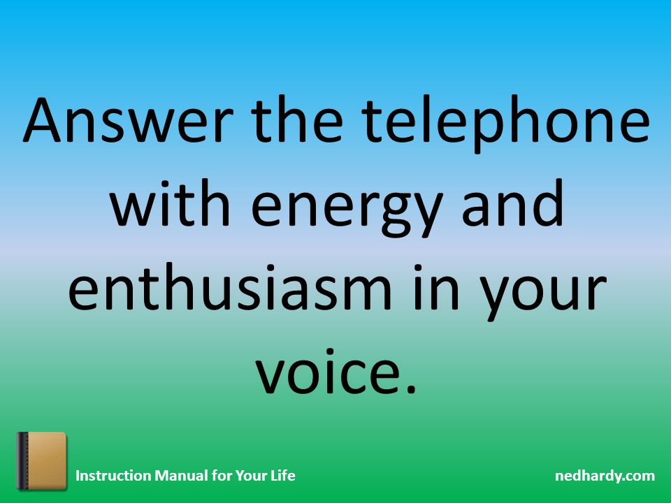 nedhardy.com Instruction Manual for Your Life Answer the telephone with energy and enthusiasm in your voice.