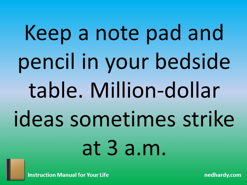 nedhardy.com Instruction Manual for Your Life Keep a note pad and pencil in your bedside table. Million-dollar ideas sometimes strike at 3 a.m.