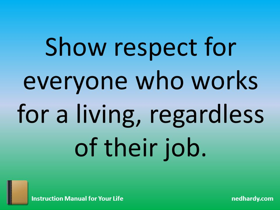 nedhardy.com Instruction Manual for Your Life Show respect for everyone who works for a living, regardless of their job.