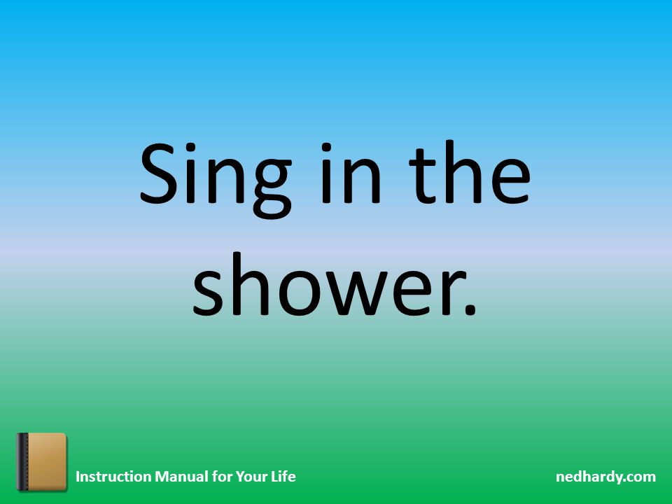 nedhardy.com Instruction Manual for Your Life Sing in the shower.