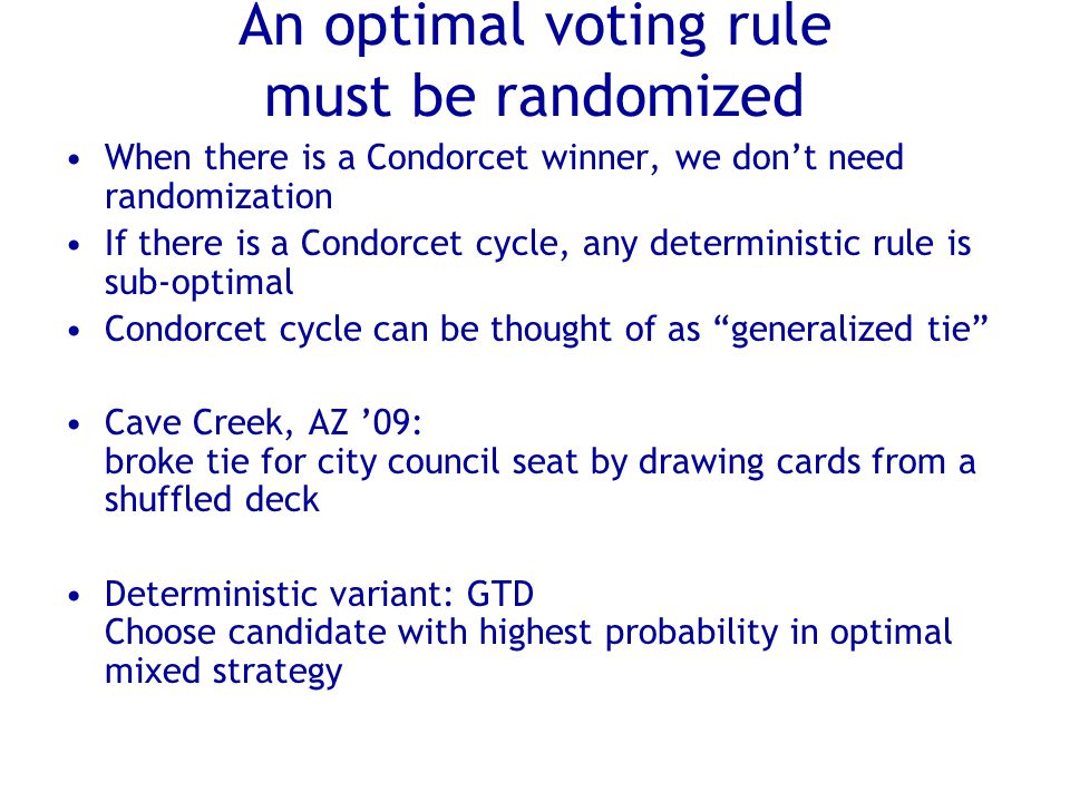 An optimal voting rule must be randomized When there is a Condorcet winner, we don't need randomization If there is a Condorcet cycle, any deterministic rule is sub-optimal Condorcet cycle can be thought of as generalized tie Cave Creek, AZ '09: broke tie for city council seat by drawing cards from a shuffled deck Deterministic variant: GTD Choose candidate with highest probability in optimal mixed strategy