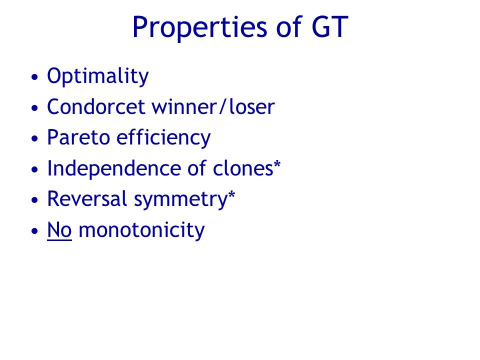 Properties of GT Optimality Condorcet winner/loser Pareto efficiency Independence of clones* Reversal symmetry* No monotonicity