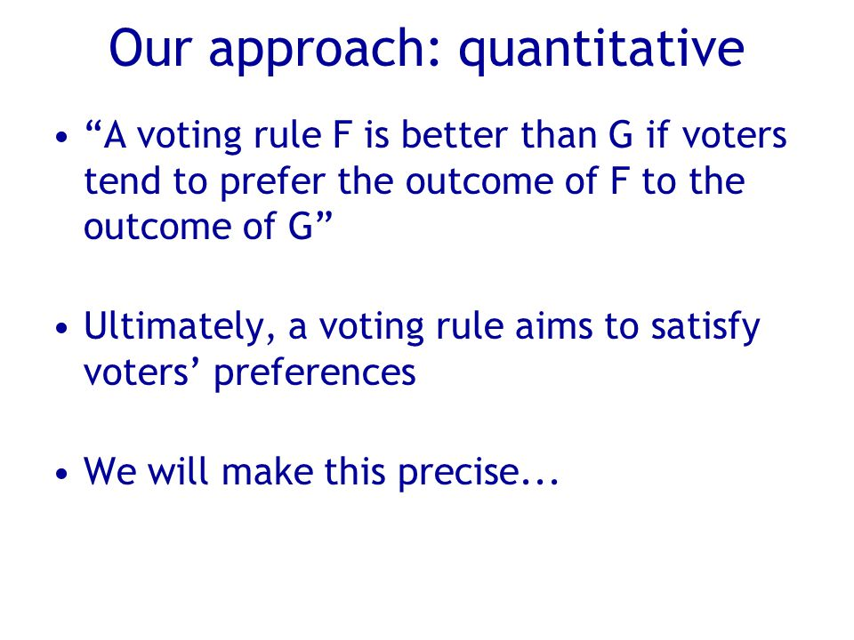 Our approach: quantitative A voting rule F is better than G if voters tend to prefer the outcome of F to the outcome of G Ultimately, a voting rule aims to satisfy voters' preferences We will make this precise...