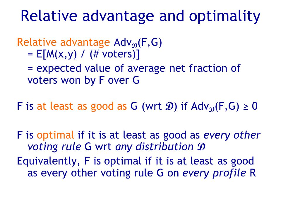 Relative advantage and optimality Relative advantage Adv D (F,G) = E[M(x,y) / (# voters)] = expected value of average net fraction of voters won by F over G F is at least as good as G (wrt D ) if Adv D (F,G) ≥ 0 F is optimal if it is at least as good as every other voting rule G wrt any distribution D Equivalently, F is optimal if it is at least as good as every other voting rule G on every profile R