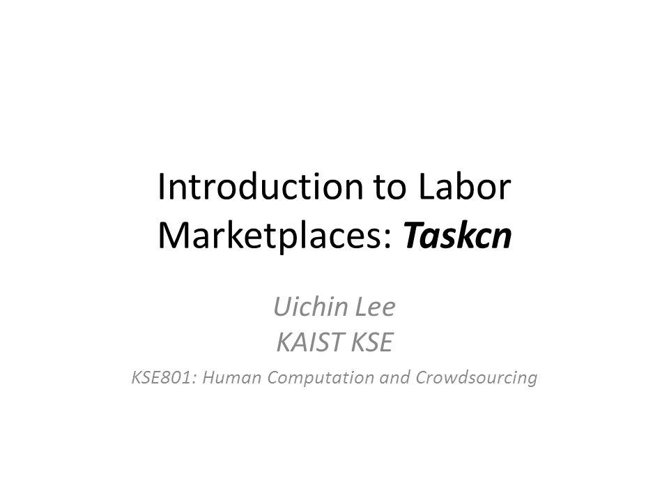 Introduction to Labor Marketplaces: Taskcn Uichin Lee KAIST KSE KSE801: Human Computation and Crowdsourcing