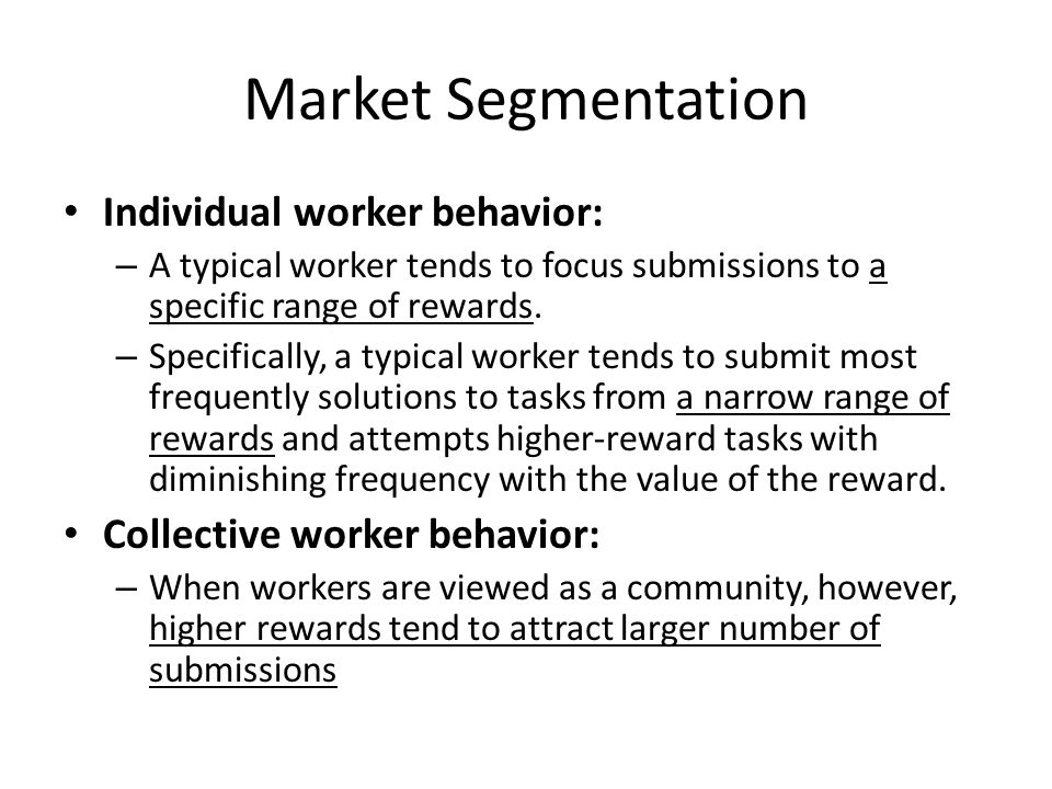 Market Segmentation Individual worker behavior: – A typical worker tends to focus submissions to a specific range of rewards.