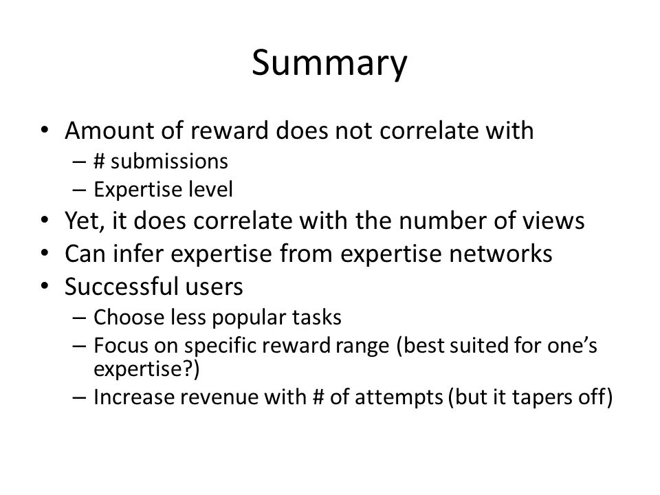 Summary Amount of reward does not correlate with – # submissions – Expertise level Yet, it does correlate with the number of views Can infer expertise from expertise networks Successful users – Choose less popular tasks – Focus on specific reward range (best suited for one's expertise?) – Increase revenue with # of attempts (but it tapers off)
