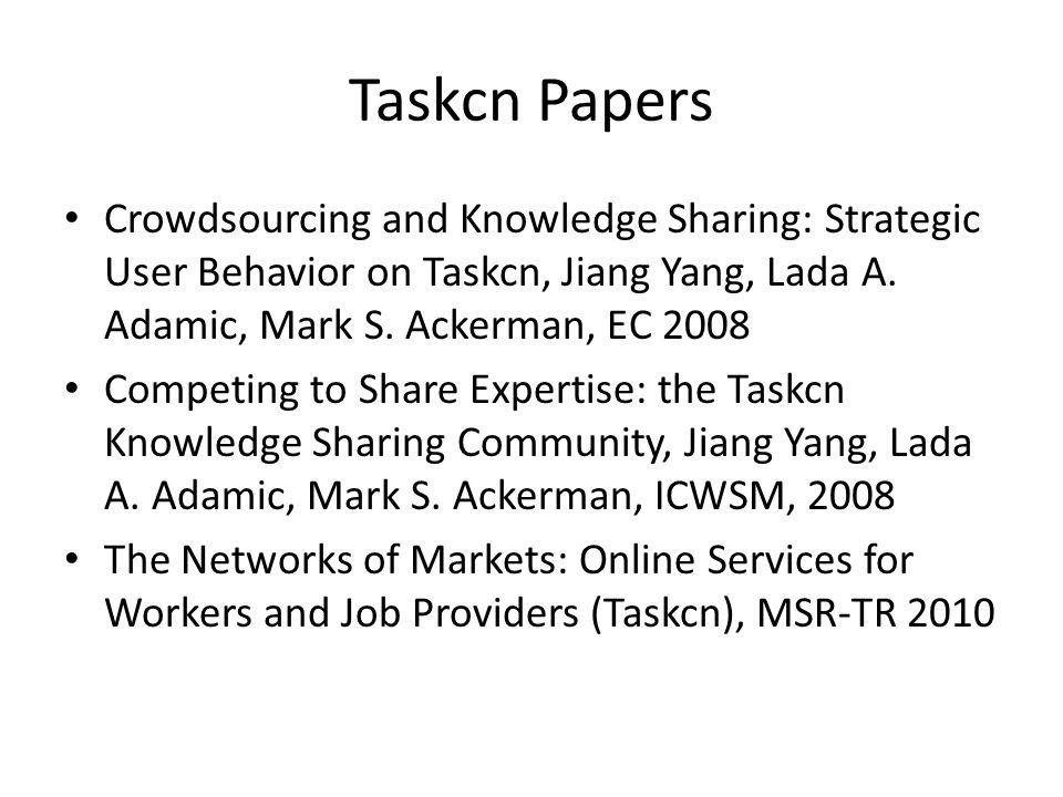 Taskcn Papers Crowdsourcing and Knowledge Sharing: Strategic User Behavior on Taskcn, Jiang Yang, Lada A. Adamic, Mark S. Ackerman, EC 2008 Competing