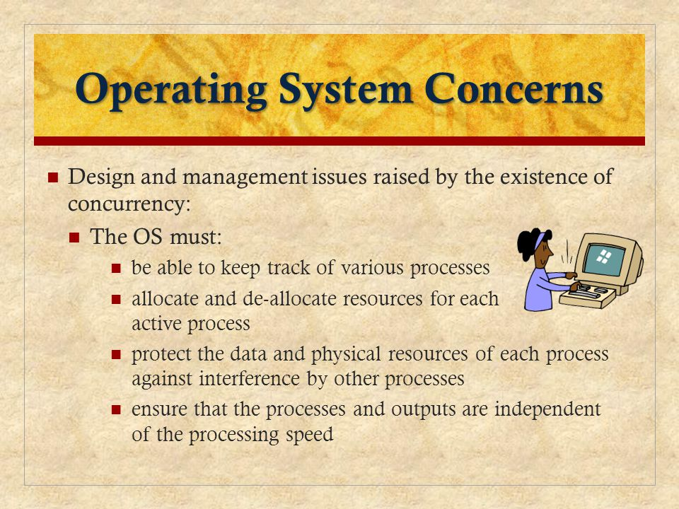Operating System Concerns Design and management issues raised by the existence of concurrency: The OS must: be able to keep track of various processes