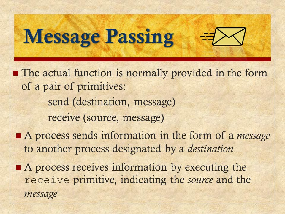 Message Passing The actual function is normally provided in the form of a pair of primitives: send (destination, message) receive (source, message) A