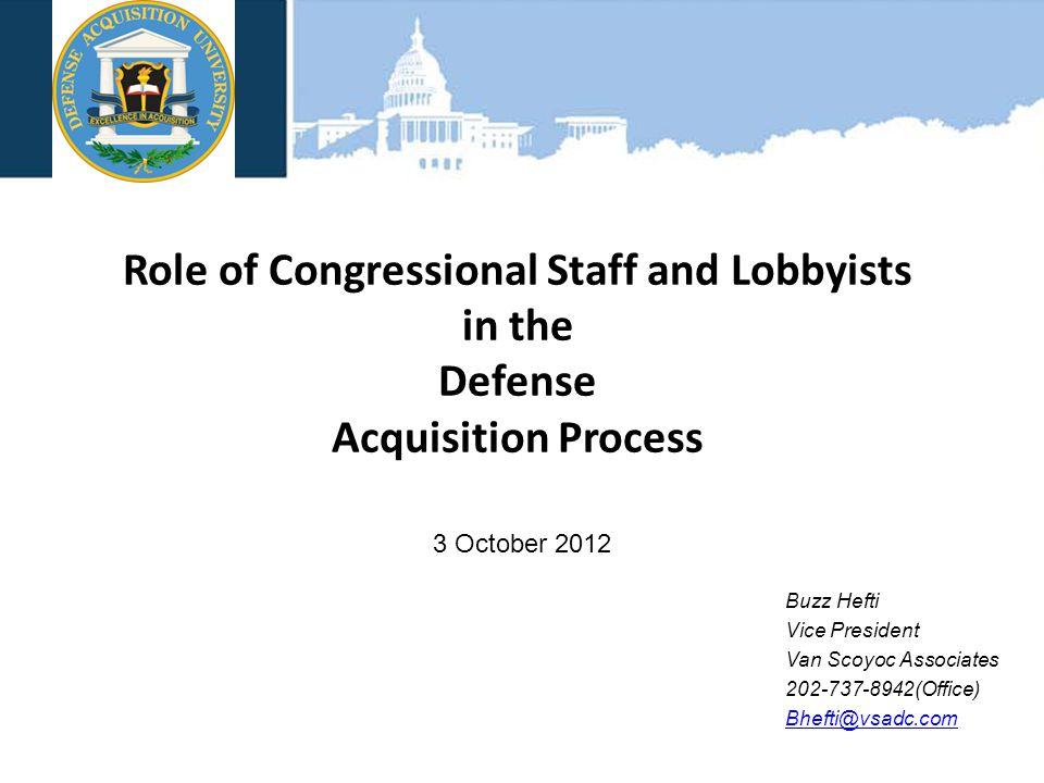 VAN SCOYOC ASSOCIATES Role of Congressional Staff and Lobbyists in the Defense Acquisition Process 3 October 2012 Buzz Hefti Vice President Van Scoyoc Associates 202-737-8942(Office) Bhefti@vsadc.com