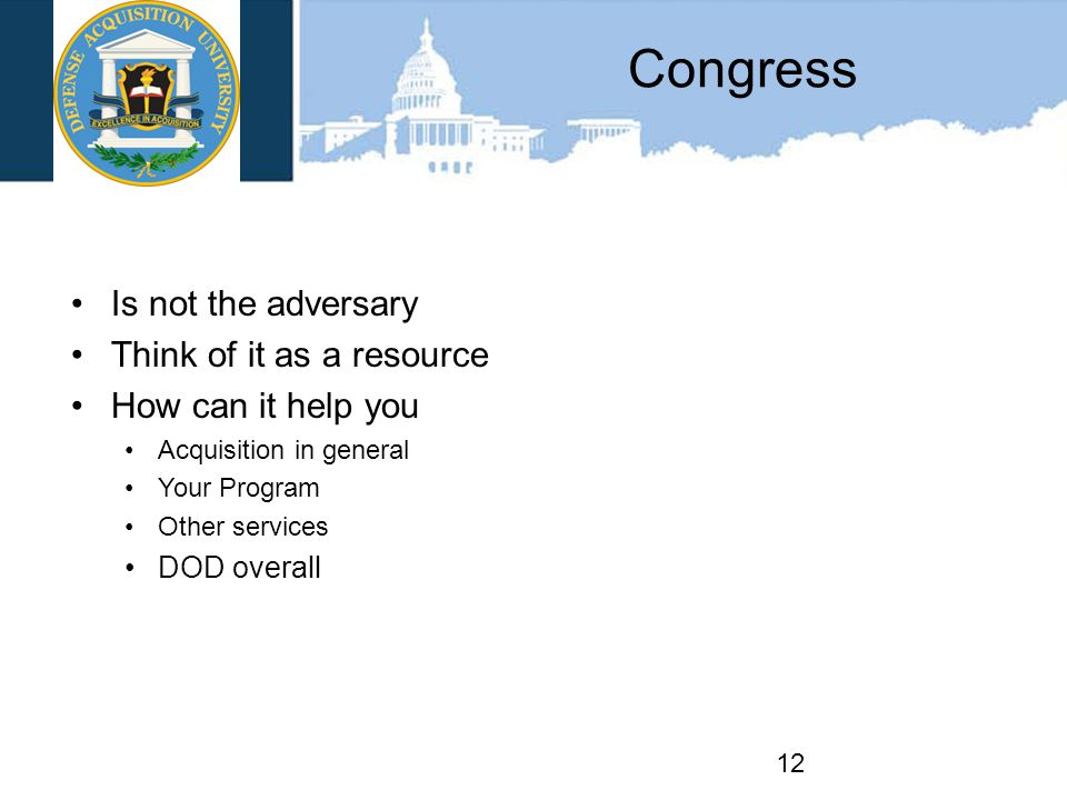 Congress Is not the adversary Think of it as a resource How can it help you Acquisition in general Your Program Other services DOD overall 12