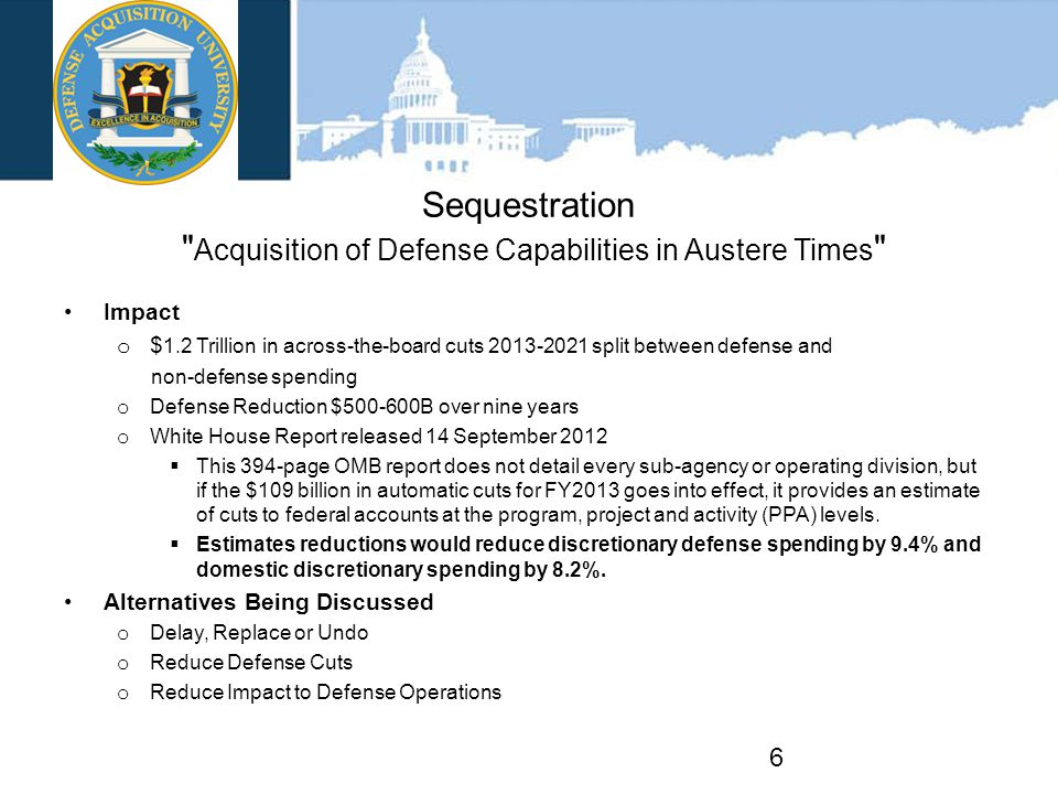Sequestration Acquisition of Defense Capabilities in Austere Times Impact o $ 1.2 Trillion in across-the-board cuts 2013-2021 split between defense and non-defense spending o Defense Reduction $500-600B over nine years o White House Report released 14 September 2012  This 394-page OMB report does not detail every sub-agency or operating division, but if the $109 billion in automatic cuts for FY2013 goes into effect, it provides an estimate of cuts to federal accounts at the program, project and activity (PPA) levels.