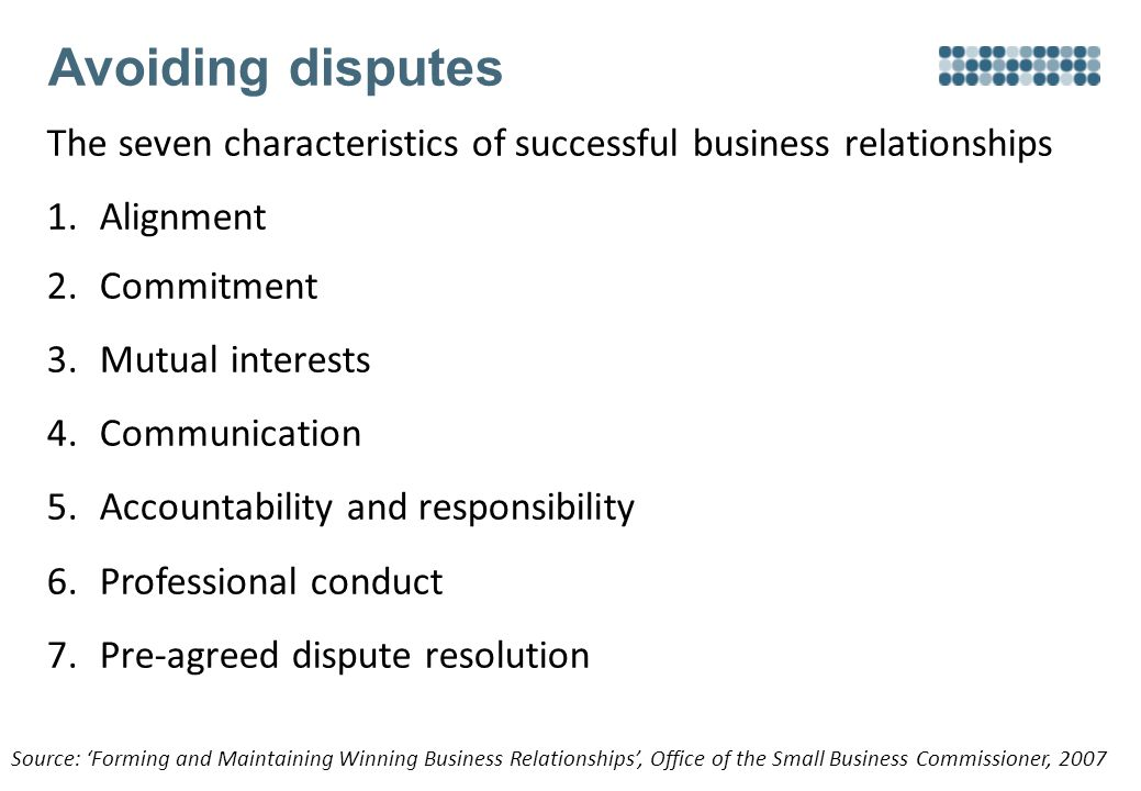 Avoiding disputes The seven characteristics of successful business relationships 1.Alignment 2.Commitment 3.Mutual interests 4.Communication 5.Accountability and responsibility 6.Professional conduct 7.Pre-agreed dispute resolution Source: 'Forming and Maintaining Winning Business Relationships', Office of the Small Business Commissioner, 2007