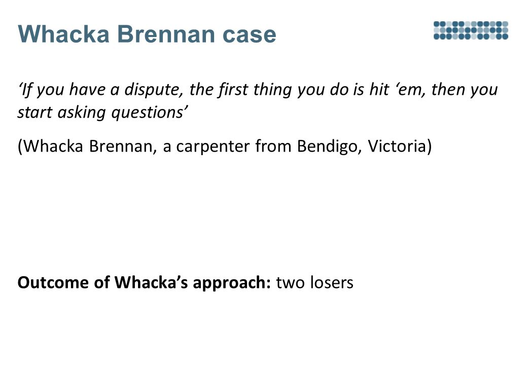 Whacka Brennan case 'If you have a dispute, the first thing you do is hit 'em, then you start asking questions' (Whacka Brennan, a carpenter from Bendigo, Victoria) Outcome of Whacka's approach: two losers