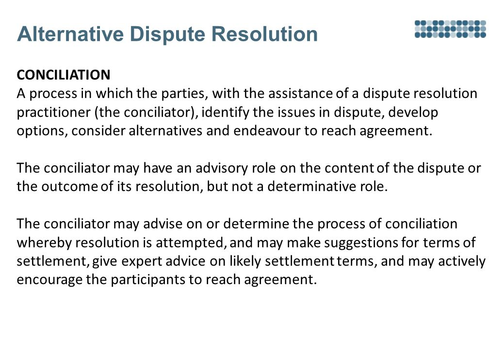 Alternative Dispute Resolution CONCILIATION A process in which the parties, with the assistance of a dispute resolution practitioner (the conciliator), identify the issues in dispute, develop options, consider alternatives and endeavour to reach agreement.