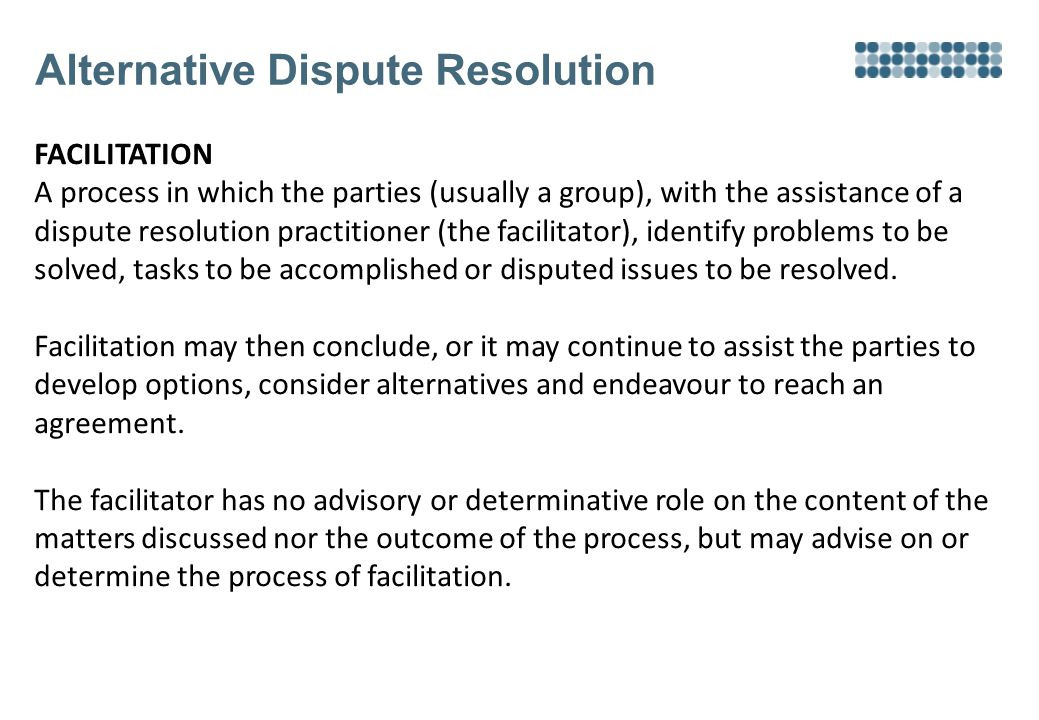 Alternative Dispute Resolution FACILITATION A process in which the parties (usually a group), with the assistance of a dispute resolution practitioner (the facilitator), identify problems to be solved, tasks to be accomplished or disputed issues to be resolved.