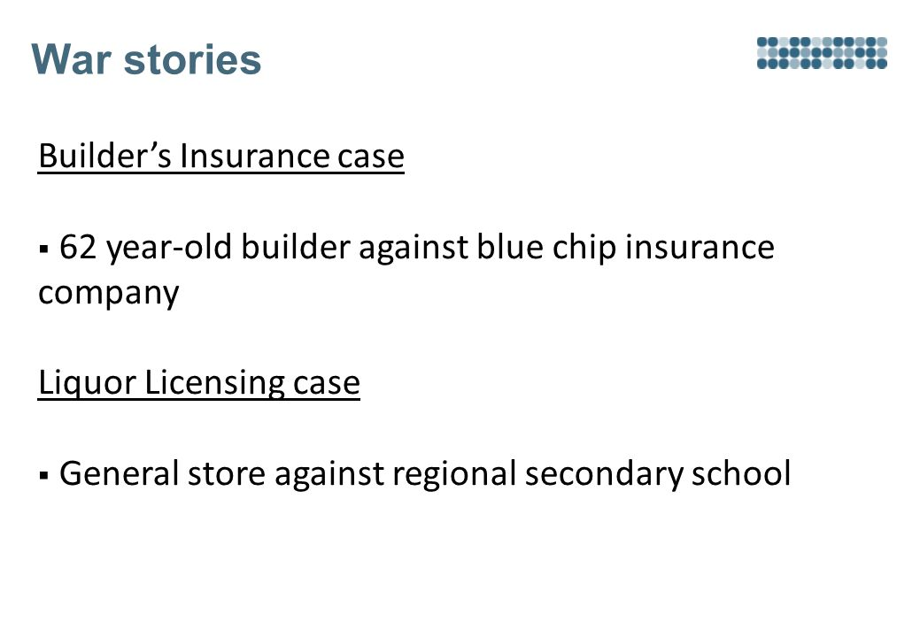 War stories Builder's Insurance case  62 year-old builder against blue chip insurance company Liquor Licensing case  General store against regional secondary school
