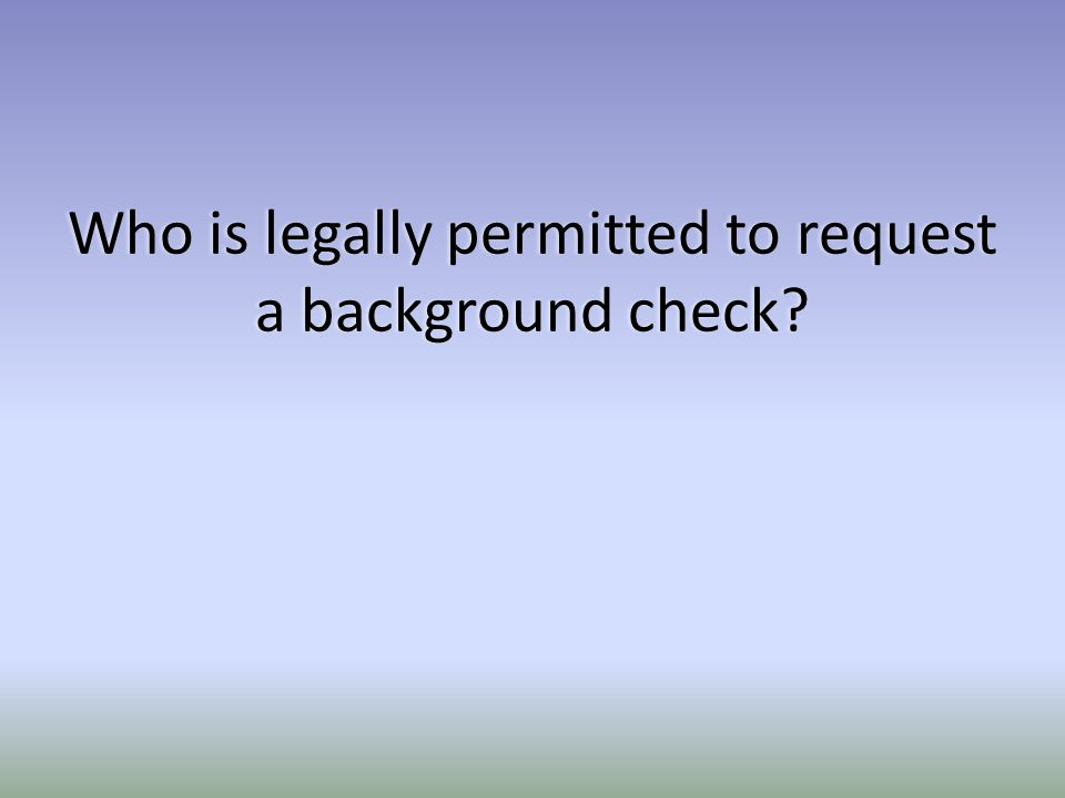 Who is legally permitted to request a background check