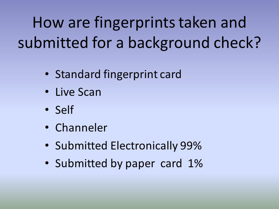 How are fingerprints taken and submitted for a background check.