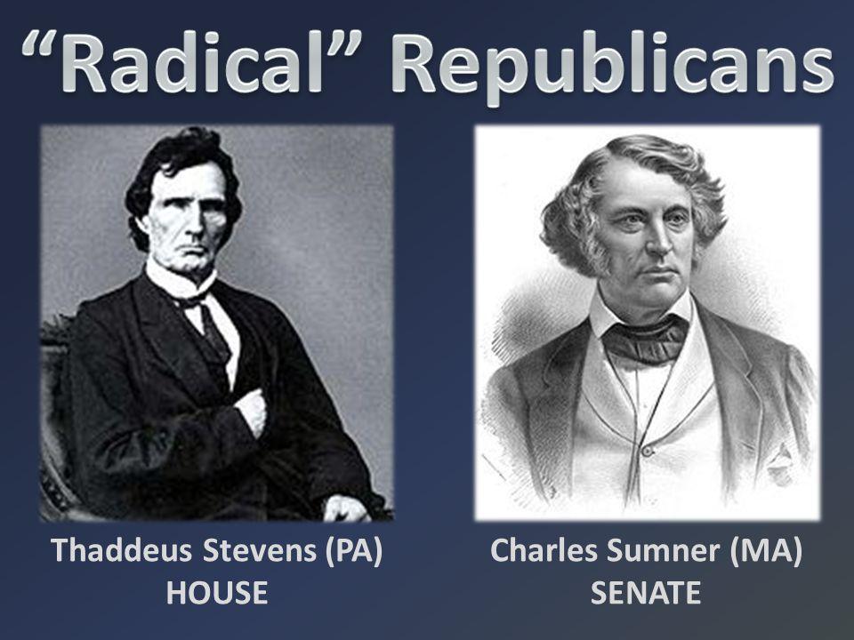 Charles Sumner (MA) SENATE Thaddeus Stevens (PA) HOUSE