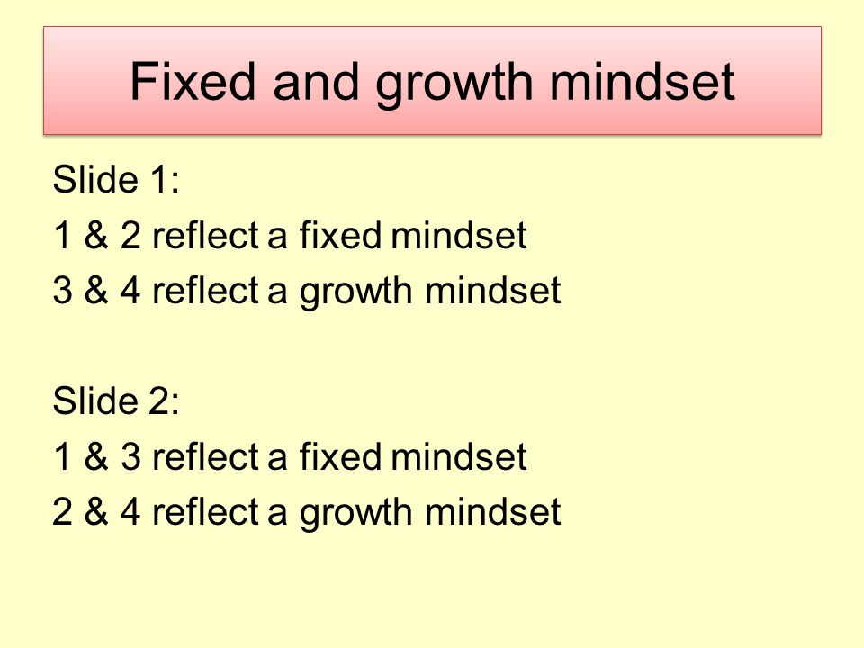 Fixed and growth mindset Slide 1: 1 & 2 reflect a fixed mindset 3 & 4 reflect a growth mindset Slide 2: 1 & 3 reflect a fixed mindset 2 & 4 reflect a growth mindset
