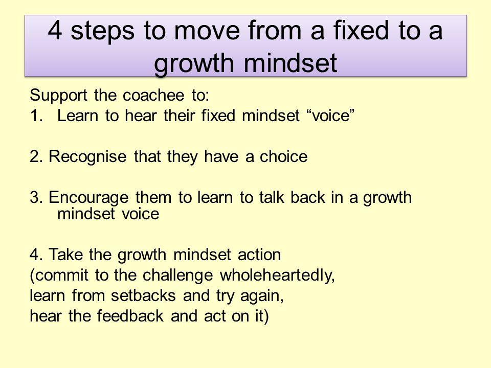 How and when can mindsets be used in coaching Be aware of the mindset of your coachee Use steps 1-4 within your coaching to enable the coachee to self coach (fixed mindsets are more likely to become dependant on their coach) The mindset of the coachee may determine the types of questions that you ask...and the way that you ask them (feedback and challenge p67-72)