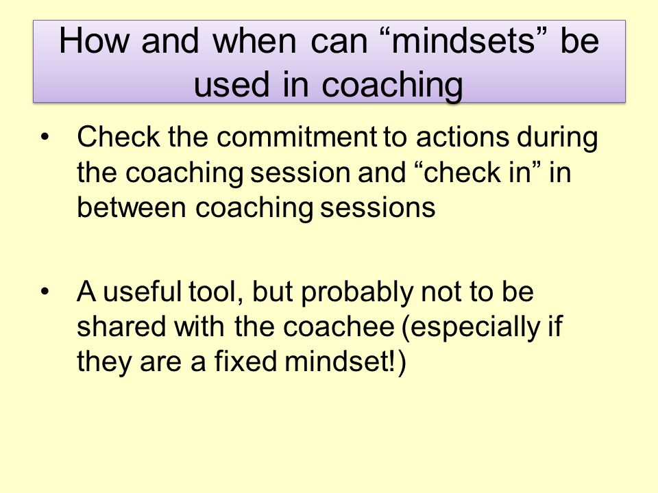 How and when can mindsets be used in coaching Check the commitment to actions during the coaching session and check in in between coaching sessions A useful tool, but probably not to be shared with the coachee (especially if they are a fixed mindset!)