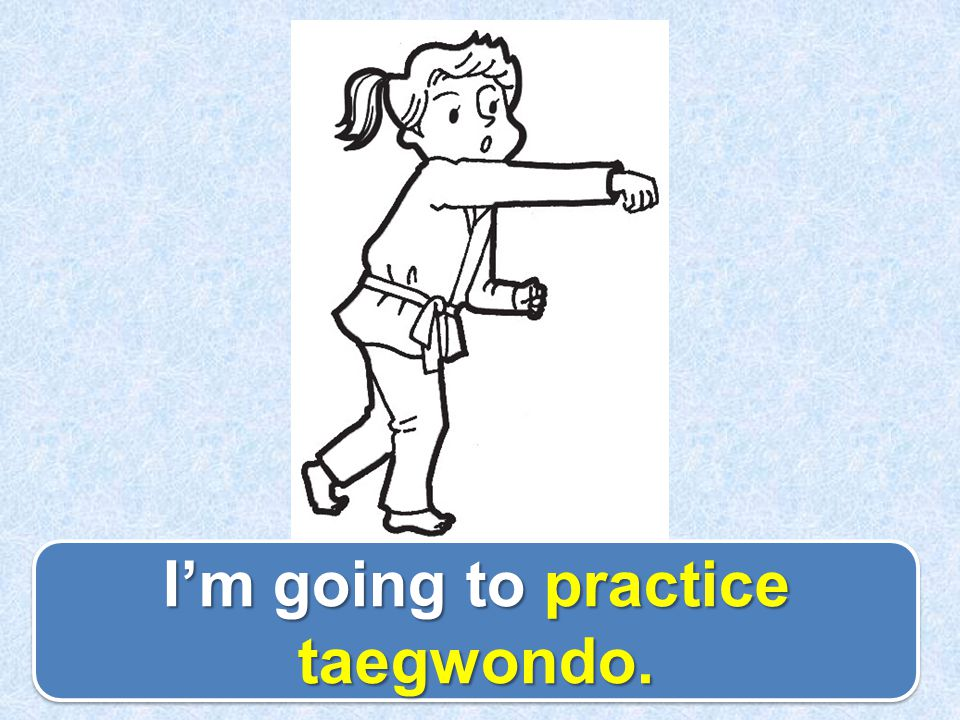 I'm going to practice taegwondo.