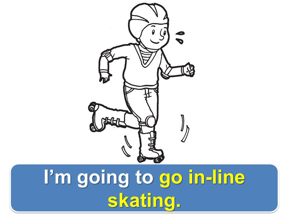 I'm going to go in-line skating.