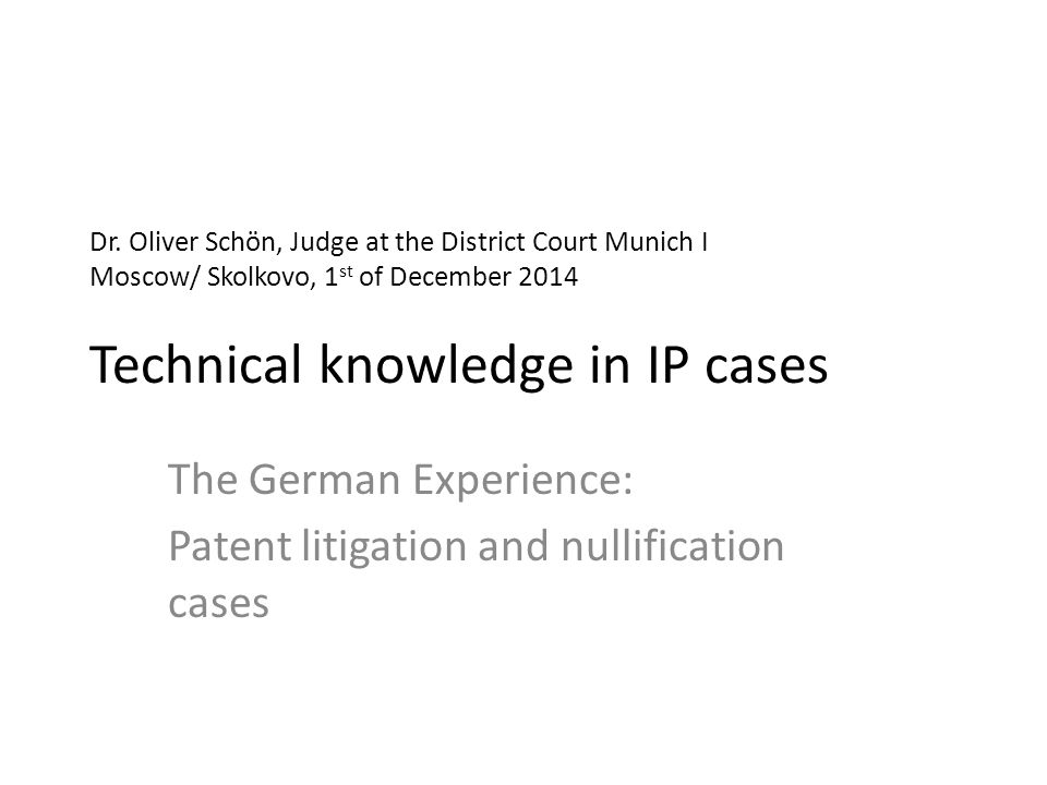 Dr. Oliver Schön, Judge at the District Court Munich I Moscow/ Skolkovo, 1 st of December 2014 Technical knowledge in IP cases The German Experience: