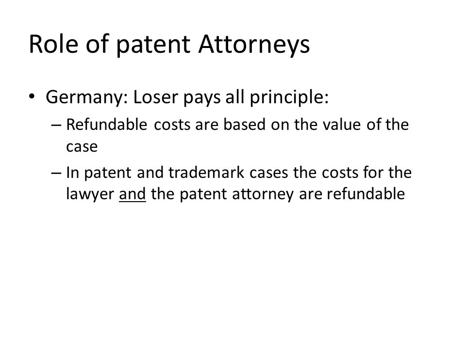 Role of patent Attorneys Germany: Loser pays all principle: – Refundable costs are based on the value of the case – In patent and trademark cases the costs for the lawyer and the patent attorney are refundable