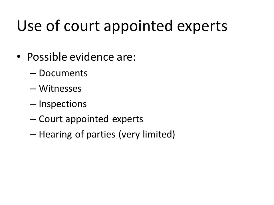 Use of court appointed experts Possible evidence are: – Documents – Witnesses – Inspections – Court appointed experts – Hearing of parties (very limited)