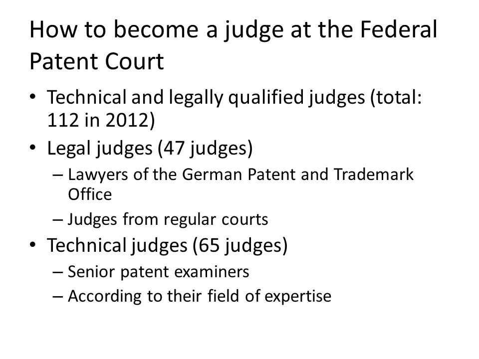How to become a judge at the Federal Patent Court Technical and legally qualified judges (total: 112 in 2012) Legal judges (47 judges) – Lawyers of the German Patent and Trademark Office – Judges from regular courts Technical judges (65 judges) – Senior patent examiners – According to their field of expertise