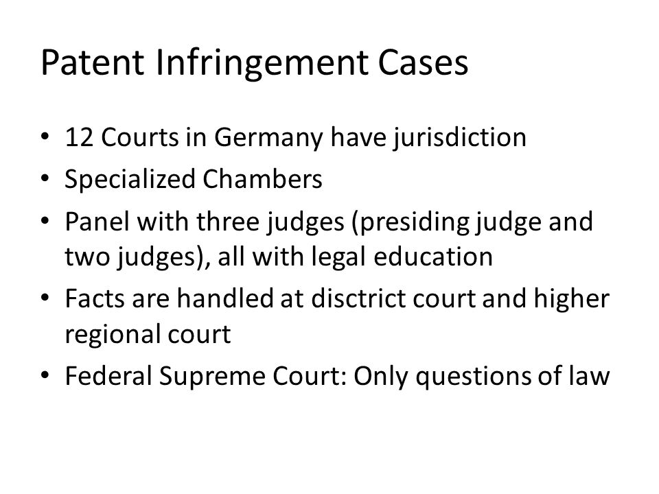 Patent Infringement Cases 12 Courts in Germany have jurisdiction Specialized Chambers Panel with three judges (presiding judge and two judges), all with legal education Facts are handled at disctrict court and higher regional court Federal Supreme Court: Only questions of law