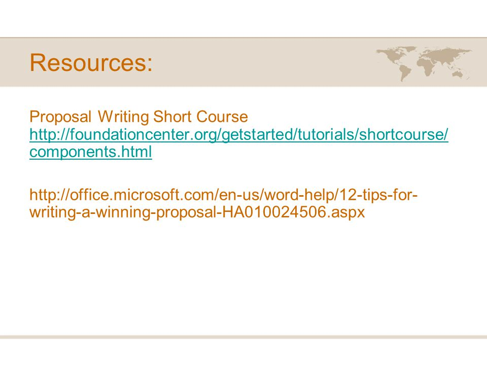 Resources: Proposal Writing Short Course http://foundationcenter.org/getstarted/tutorials/shortcourse/ components.html http://foundationcenter.org/getstarted/tutorials/shortcourse/ components.html http://office.microsoft.com/en-us/word-help/12-tips-for- writing-a-winning-proposal-HA010024506.aspx