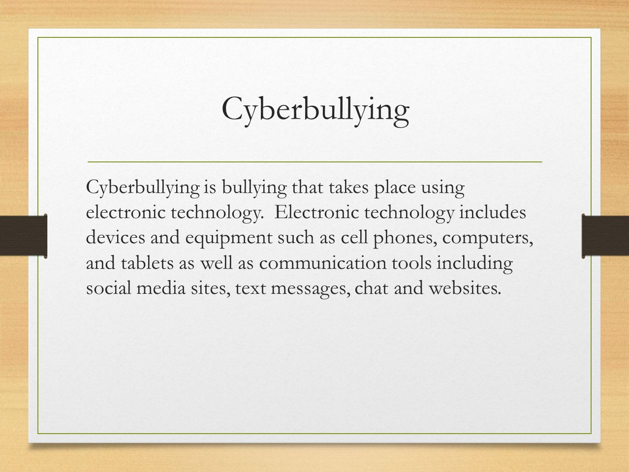 Cyberbullying Cyberbullying is bullying that takes place using electronic technology. Electronic technology includes devices and equipment such as cel