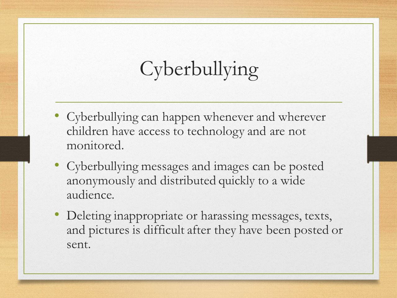 Cyberbullying Cyberbullying can happen whenever and wherever children have access to technology and are not monitored. Cyberbullying messages and imag