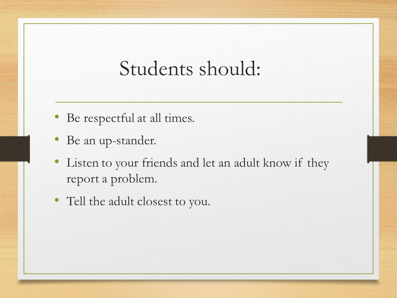 Students should: Be respectful at all times. Be an up-stander. Listen to your friends and let an adult know if they report a problem. Tell the adult c