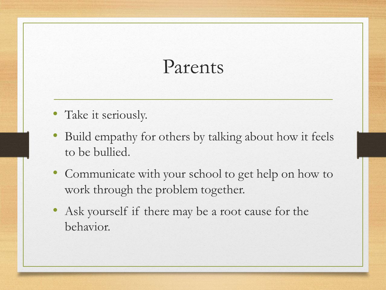 Parents Take it seriously. Build empathy for others by talking about how it feels to be bullied. Communicate with your school to get help on how to wo
