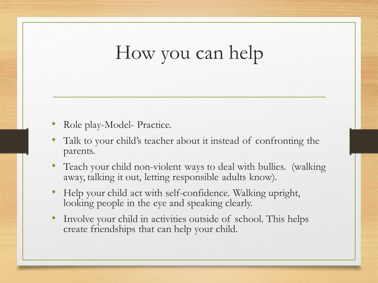 How you can help Role play-Model- Practice. Talk to your child's teacher about it instead of confronting the parents. Teach your child non-violent way